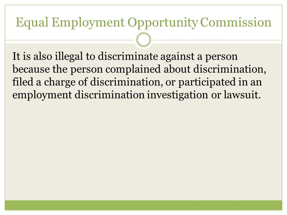Equal Employment Opportunity Commission It is also illegal to discriminate against a person because the person complained about discrimination, filed a charge of discrimination, or participated in an employment discrimination investigation or lawsuit.