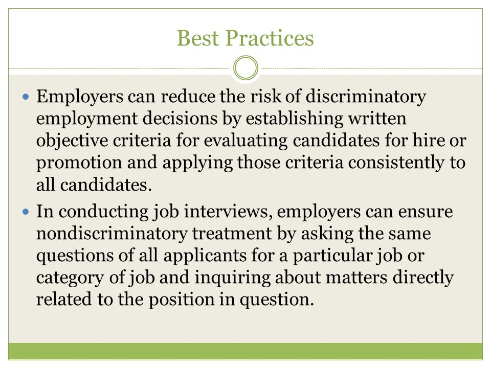 Best Practices Employers can reduce the risk of discriminatory employment decisions by establishing written objective criteria for evaluating candidates for hire or promotion and applying those criteria consistently to all candidates.