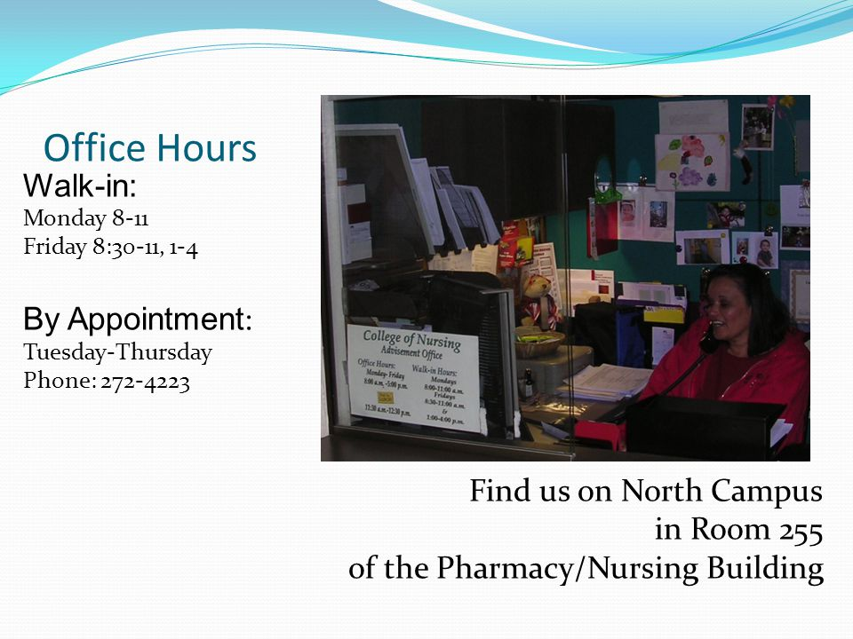 Office Hours Walk-in: Monday 8-11 Friday 8:30-11, 1-4 By Appointment : Tuesday-Thursday Phone: Find us on North Campus in Room 255 of the Pharmacy/Nursing Building