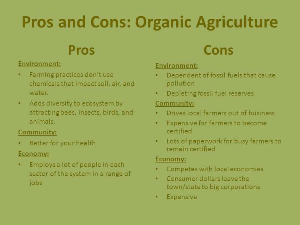 Pros and Cons: Organic Agriculture Pros Environment: Farming practices don't use chemicals that impact soil, air, and water.