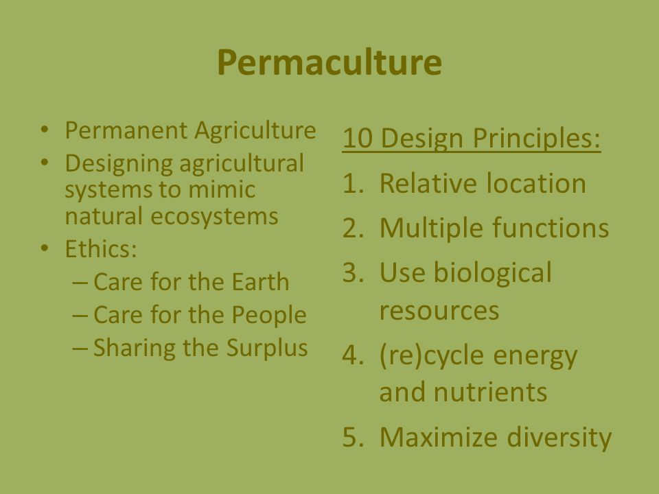 Permanent Agriculture Designing agricultural systems to mimic natural ecosystems Ethics: – Care for the Earth – Care for the People – Sharing the Surplus 10 Design Principles: 1.Relative location 2.Multiple functions 3.Use biological resources 4.(re)cycle energy and nutrients 5.Maximize diversity