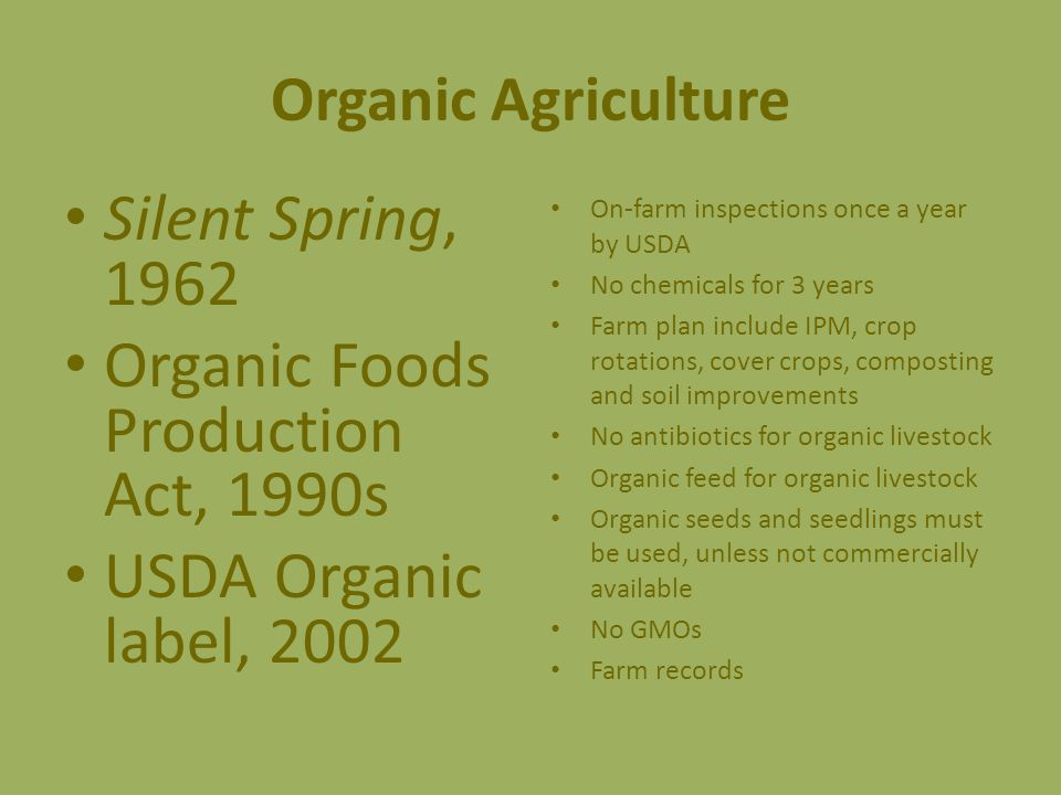 Organic Agriculture Silent Spring, 1962 Organic Foods Production Act, 1990s USDA Organic label, 2002 On-farm inspections once a year by USDA No chemicals for 3 years Farm plan include IPM, crop rotations, cover crops, composting and soil improvements No antibiotics for organic livestock Organic feed for organic livestock Organic seeds and seedlings must be used, unless not commercially available No GMOs Farm records