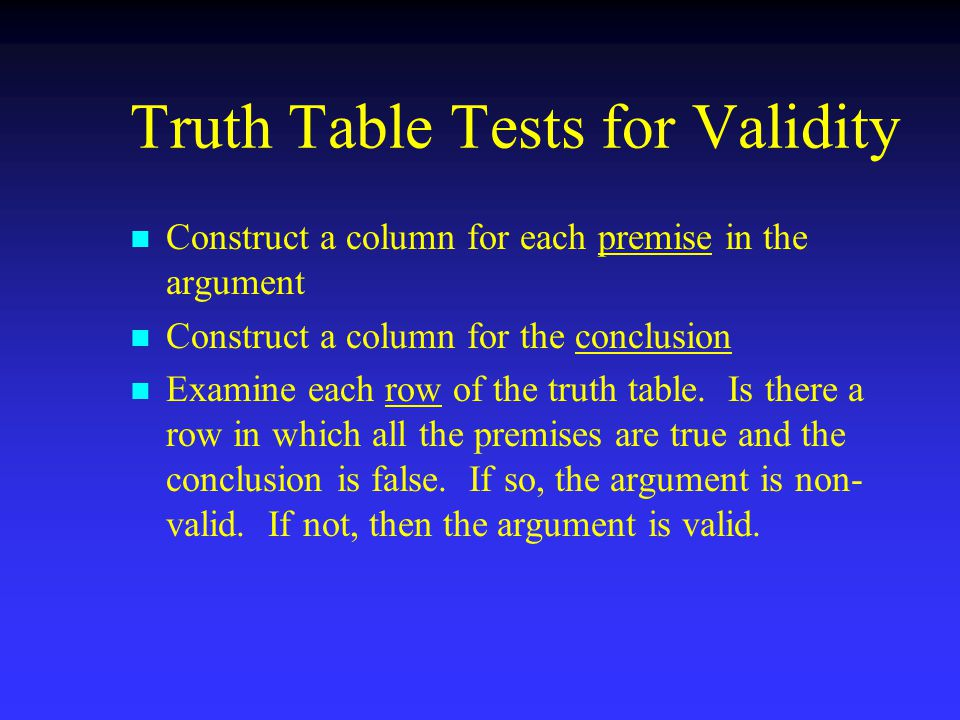Truth Table Tests for Validity n n Construct a column for each premise in the argument n n Construct a column for the conclusion n n Examine each row of the truth table.