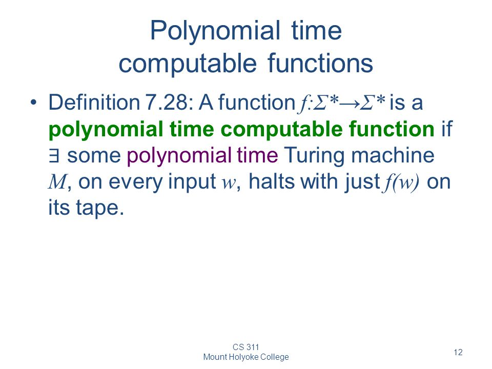 CS 311 Mount Holyoke College 12 Polynomial time computable functions Definition 7.28: A function f:Σ*→Σ* is a polynomial time computable function if ∃ some polynomial time Turing machine M, on every input w, halts with just f(w) on its tape.