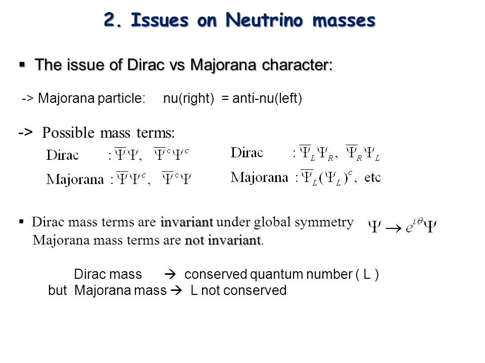  The issue of Dirac vs Majorana character: -> Majorana particle: nu(right) = anti-nu(left) -> Possible mass terms: invariant  Dirac mass terms are invariant under global symmetry not invariant Majorana mass terms are not invariant.