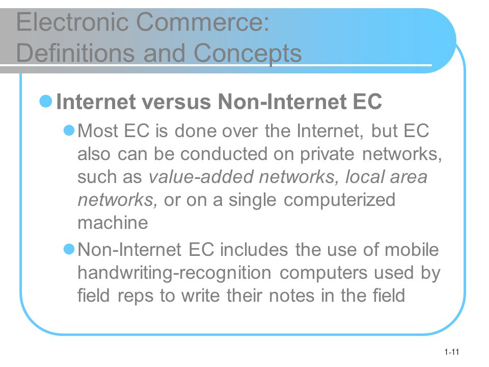 1-11 Electronic Commerce: Definitions and Concepts Internet versus Non-Internet EC Most EC is done over the Internet, but EC also can be conducted on private networks, such as value-added networks, local area networks, or on a single computerized machine Non-Internet EC includes the use of mobile handwriting-recognition computers used by field reps to write their notes in the field
