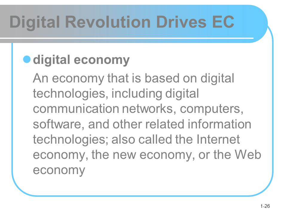 1-26 digital economy An economy that is based on digital technologies, including digital communication networks, computers, software, and other related information technologies; also called the Internet economy, the new economy, or the Web economy Digital Revolution Drives EC