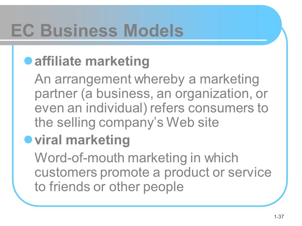 1-37 EC Business Models affiliate marketing An arrangement whereby a marketing partner (a business, an organization, or even an individual) refers consumers to the selling company's Web site viral marketing Word-of-mouth marketing in which customers promote a product or service to friends or other people