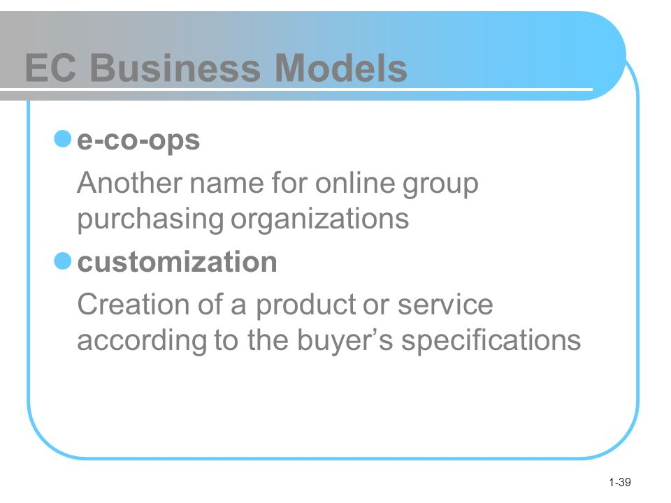 1-39 EC Business Models e-co-ops Another name for online group purchasing organizations customization Creation of a product or service according to the buyer's specifications