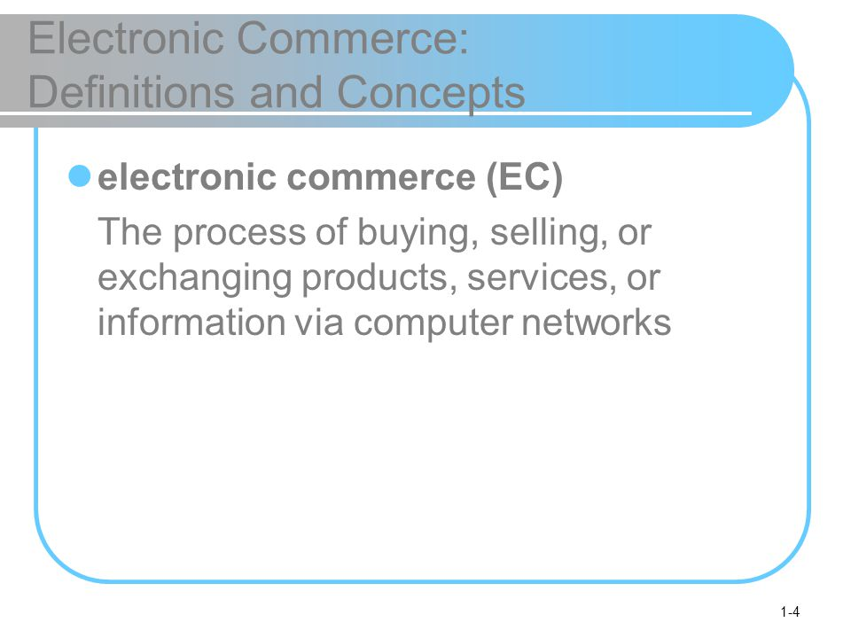 1-4 Electronic Commerce: Definitions and Concepts electronic commerce (EC) The process of buying, selling, or exchanging products, services, or information via computer networks