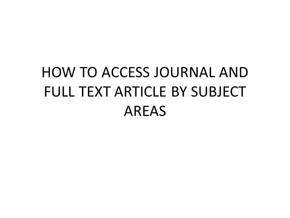HOW TO ACCESS JOURNAL AND FULL TEXT ARTICLE BY SUBJECT AREAS