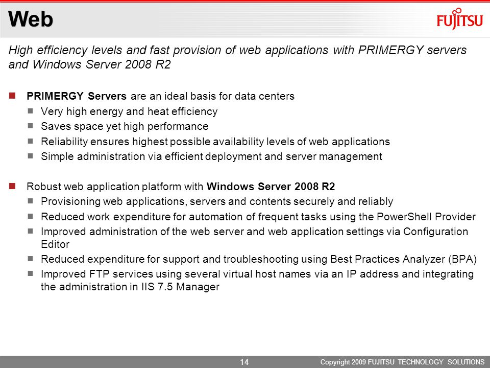 Web High efficiency levels and fast provision of web applications with PRIMERGY servers and Windows Server 2008 R2 Copyright 2009 FUJITSU TECHNOLOGY SOLUTIONS PRIMERGY Servers are an ideal basis for data centers Very high energy and heat efficiency Saves space yet high performance Reliability ensures highest possible availability levels of web applications Simple administration via efficient deployment and server management Robust web application platform with Windows Server 2008 R2 Provisioning web applications, servers and contents securely and reliably Reduced work expenditure for automation of frequent tasks using the PowerShell Provider Improved administration of the web server and web application settings via Configuration Editor Reduced expenditure for support and troubleshooting using Best Practices Analyzer (BPA) Improved FTP services using several virtual host names via an IP address and integrating the administration in IIS 7.5 Manager 14