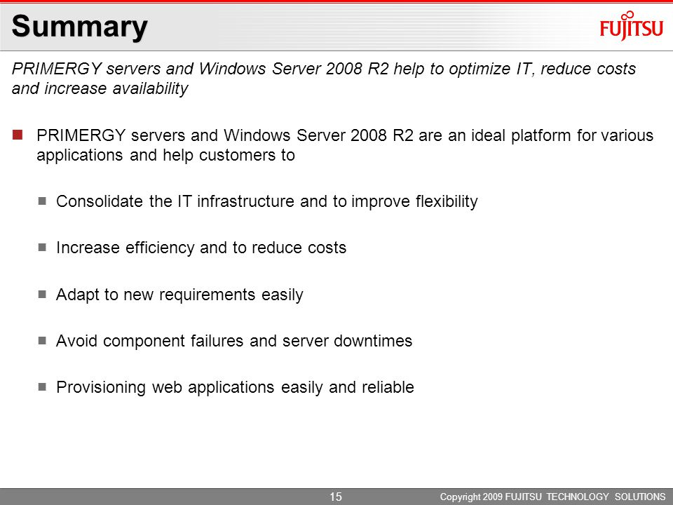 Summary PRIMERGY servers and Windows Server 2008 R2 help to optimize IT, reduce costs and increase availability Copyright 2009 FUJITSU TECHNOLOGY SOLUTIONS PRIMERGY servers and Windows Server 2008 R2 are an ideal platform for various applications and help customers to Consolidate the IT infrastructure and to improve flexibility Increase efficiency and to reduce costs Adapt to new requirements easily Avoid component failures and server downtimes Provisioning web applications easily and reliable 15