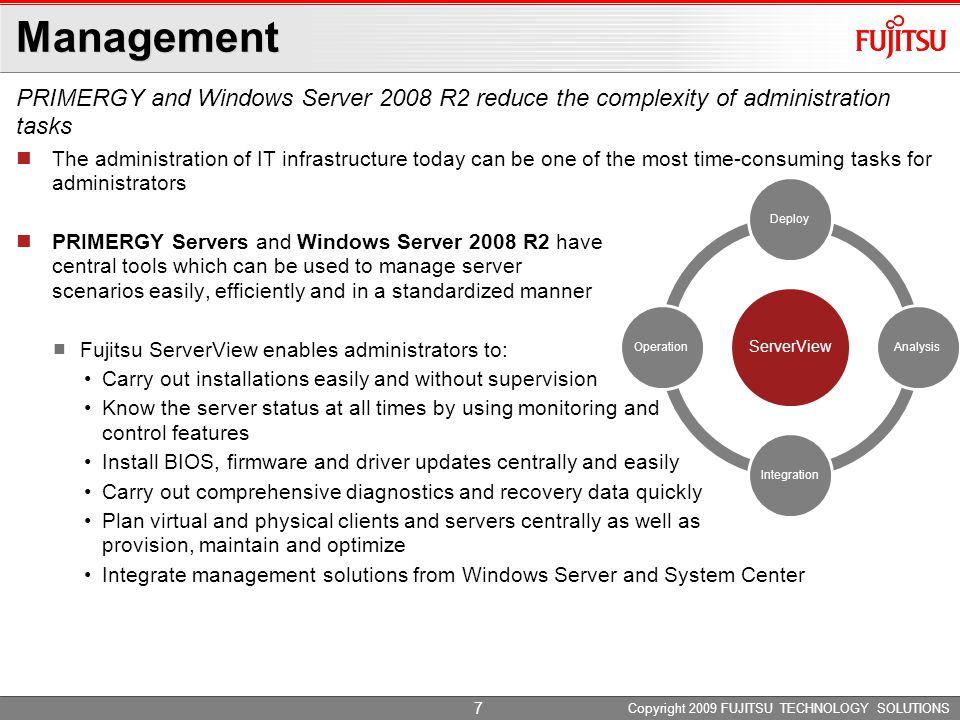 Copyright 2009 FUJITSU TECHNOLOGY SOLUTIONS The administration of IT infrastructure today can be one of the most time-consuming tasks for administrators PRIMERGY Servers and Windows Server 2008 R2 have central tools which can be used to manage server scenarios easily, efficiently and in a standardized manner Fujitsu ServerView enables administrators to: Carry out installations easily and without supervision Know the server status at all times by using monitoring and control features Install BIOS, firmware and driver updates centrally and easily Carry out comprehensive diagnostics and recovery data quickly Plan virtual and physical clients and servers centrally as well as provision, maintain and optimize Integrate management solutions from Windows Server and System Center ServerView DeployAnalysisIntegrationOperation PRIMERGY and Windows Server 2008 R2 reduce the complexity of administration tasks 7