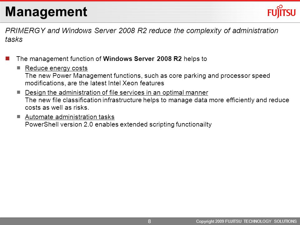 Management PRIMERGY and Windows Server 2008 R2 reduce the complexity of administration tasks Copyright 2009 FUJITSU TECHNOLOGY SOLUTIONS The management function of Windows Server 2008 R2 helps to Reduce energy costs The new Power Management functions, such as core parking and processor speed modifications, are the latest Intel Xeon features Design the administration of file services in an optimal manner The new file classification infrastructure helps to manage data more efficiently and reduce costs as well as risks.