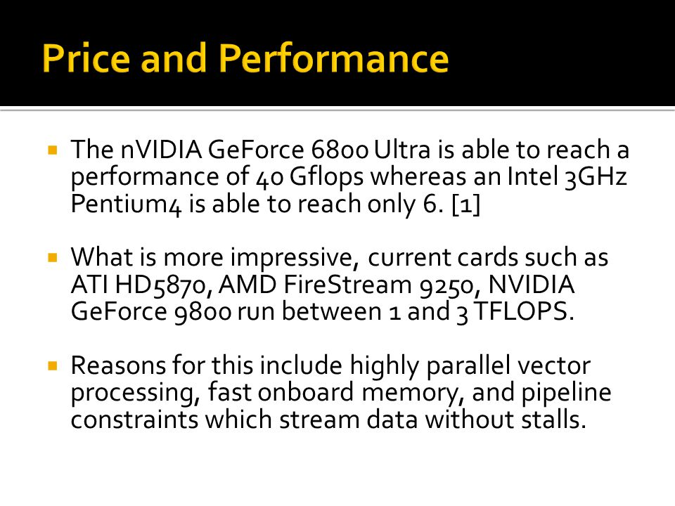  The nVIDIA GeForce 6800 Ultra is able to reach a performance of 40 Gflops whereas an Intel 3GHz Pentium4 is able to reach only 6.