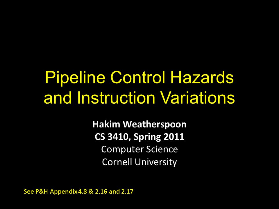 Pipeline Control Hazards and Instruction Variations Hakim Weatherspoon CS 3410, Spring 2011 Computer Science Cornell University See P&H Appendix 4.8 & 2.16 and 2.17