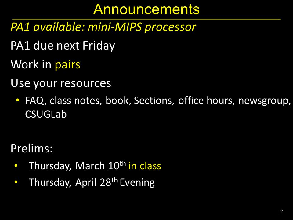 2 Announcements PA1 available: mini-MIPS processor PA1 due next Friday Work in pairs Use your resources FAQ, class notes, book, Sections, office hours, newsgroup, CSUGLab Prelims: Thursday, March 10 th in class Thursday, April 28 th Evening
