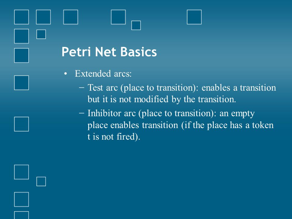 Petri Net Basics Extended arcs: − Test arc (place to transition): enables a transition but it is not modified by the transition.
