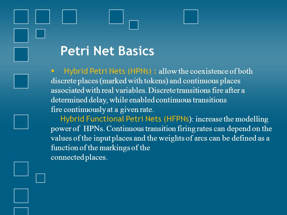 Petri Net Basics  Hybrid Petri Nets (HPNs) : allow the coexistence of both discrete places (marked with tokens) and continuous places associated with real variables.