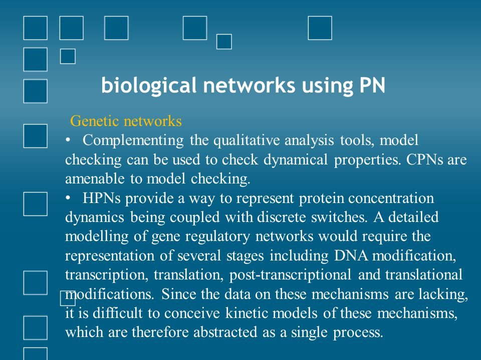 biological networks using PN Genetic networks Complementing the qualitative analysis tools, model checking can be used to check dynamical properties.
