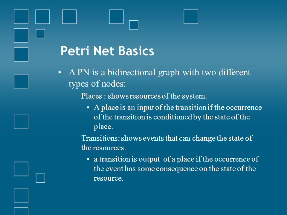 Petri Net Basics A PN is a bidirectional graph with two different types of nodes: − Places : shows resources of the system.