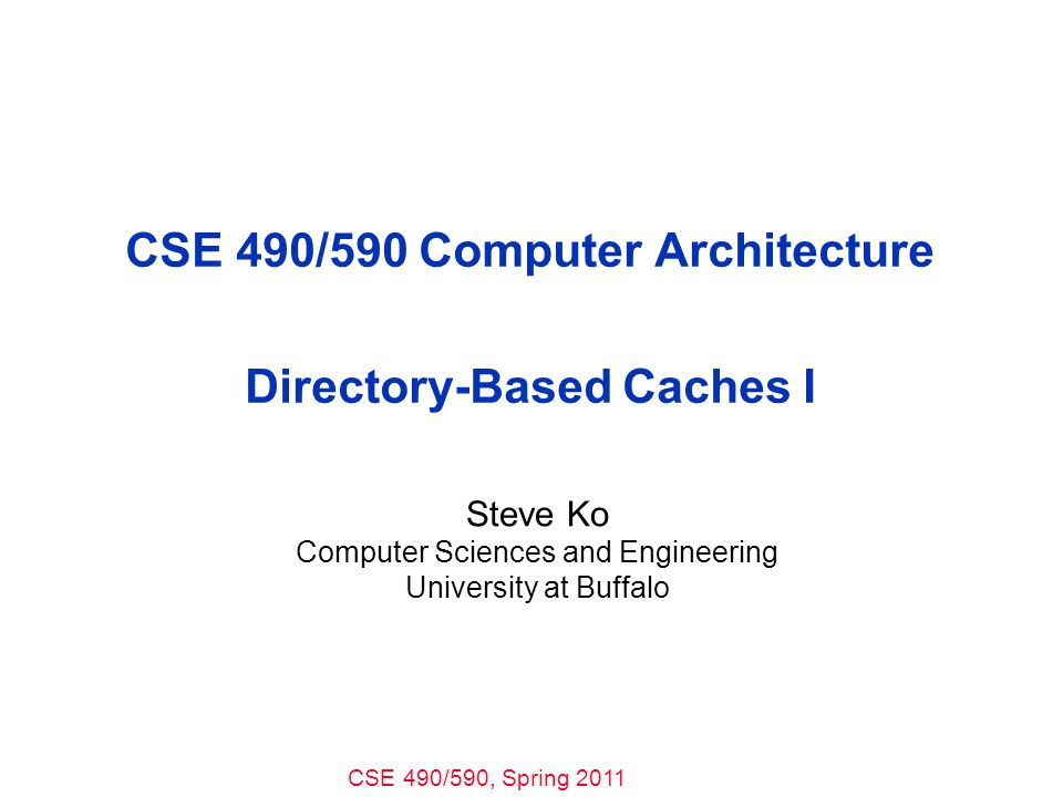 CSE 490/590, Spring 2011 CSE 490/590 Computer Architecture Directory-Based Caches I Steve Ko Computer Sciences and Engineering University at Buffalo