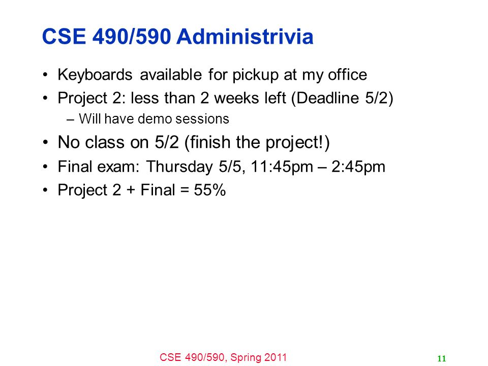 CSE 490/590, Spring CSE 490/590 Administrivia Keyboards available for pickup at my office Project 2: less than 2 weeks left (Deadline 5/2) –Will have demo sessions No class on 5/2 (finish the project!) Final exam: Thursday 5/5, 11:45pm – 2:45pm Project 2 + Final = 55%
