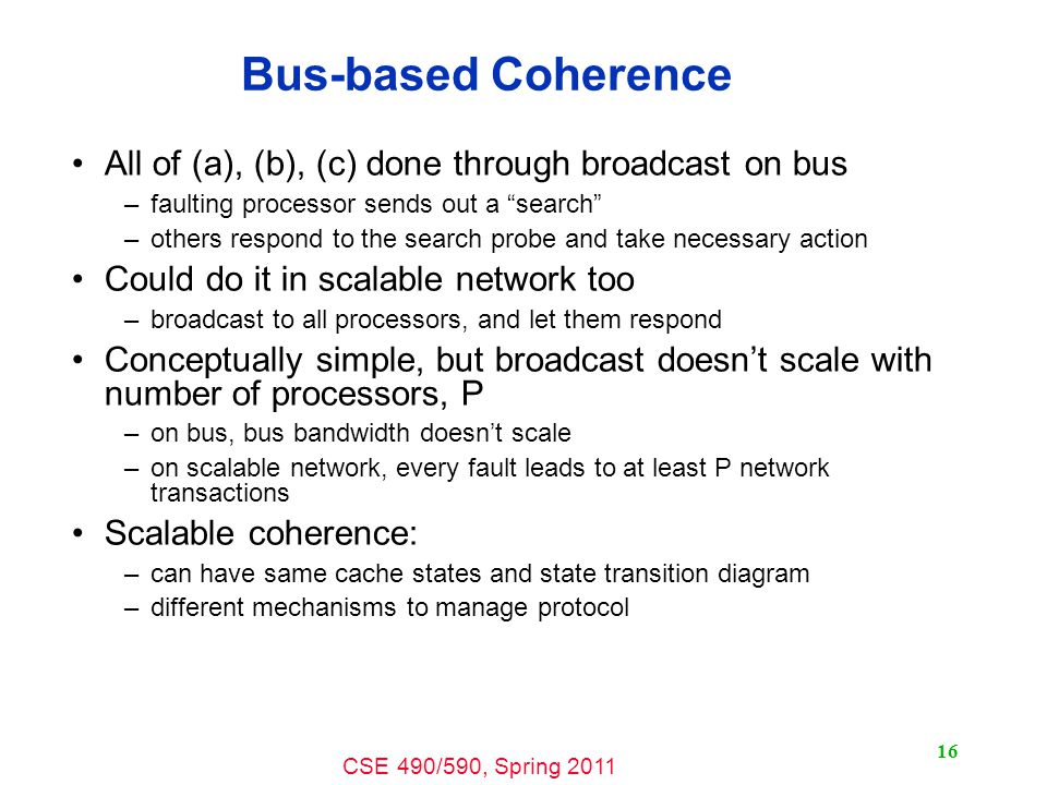 CSE 490/590, Spring Bus-based Coherence All of (a), (b), (c) done through broadcast on bus –faulting processor sends out a search –others respond to the search probe and take necessary action Could do it in scalable network too –broadcast to all processors, and let them respond Conceptually simple, but broadcast doesn't scale with number of processors, P –on bus, bus bandwidth doesn't scale –on scalable network, every fault leads to at least P network transactions Scalable coherence: –can have same cache states and state transition diagram –different mechanisms to manage protocol