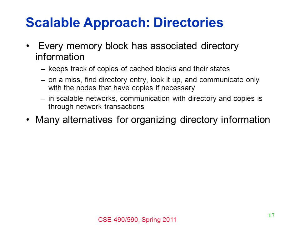 CSE 490/590, Spring Scalable Approach: Directories Every memory block has associated directory information –keeps track of copies of cached blocks and their states –on a miss, find directory entry, look it up, and communicate only with the nodes that have copies if necessary –in scalable networks, communication with directory and copies is through network transactions Many alternatives for organizing directory information