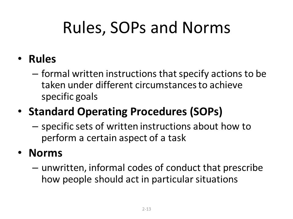 Rules, SOPs and Norms Rules – formal written instructions that specify actions to be taken under different circumstances to achieve specific goals Sta