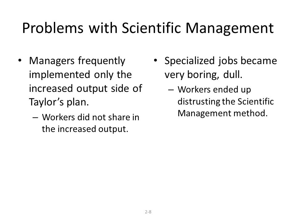 Problems with Scientific Management Managers frequently implemented only the increased output side of Taylor's plan. – Workers did not share in the in