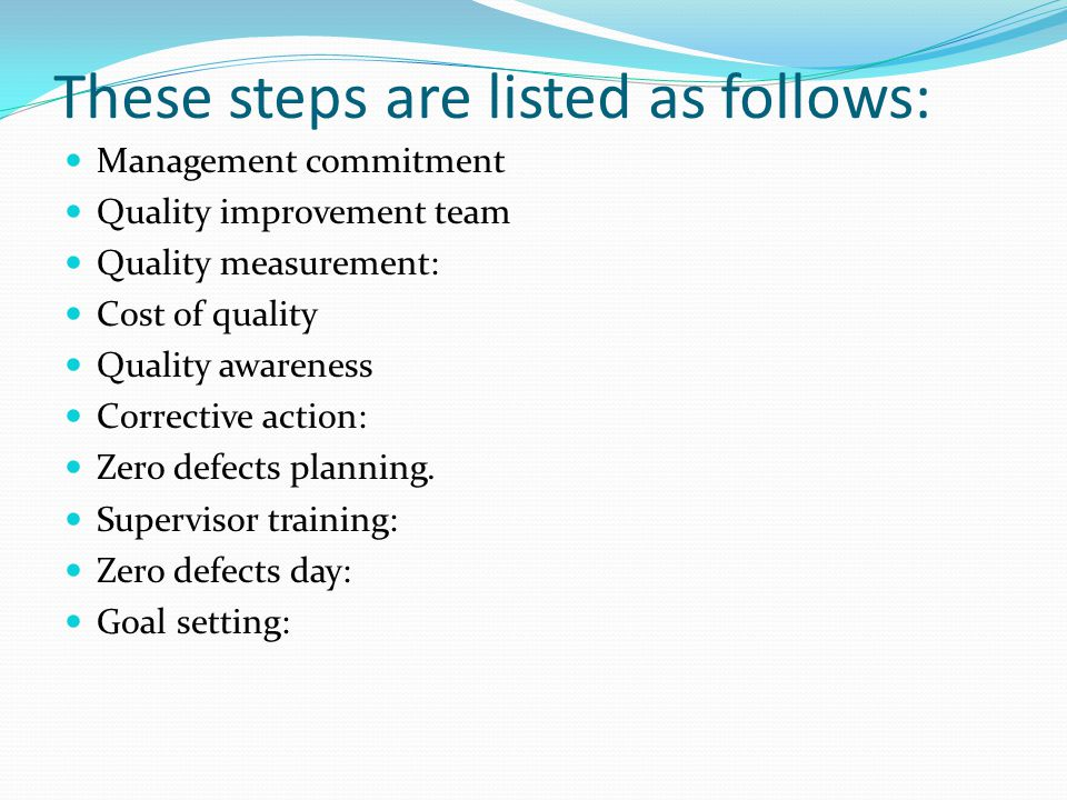 These steps are listed as follows: Management commitment Quality improvement team Quality measurement: Cost of quality Quality awareness Corrective ac
