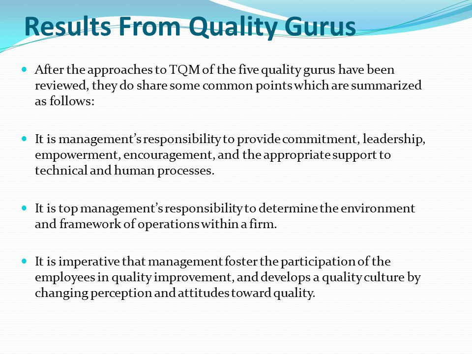 Results From Quality Gurus After the approaches to TQM of the five quality gurus have been reviewed, they do share some common points which are summar