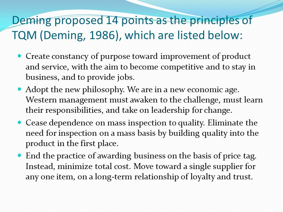 Deming proposed 14 points as the principles of TQM (Deming, 1986), which are listed below: Create constancy of purpose toward improvement of product a