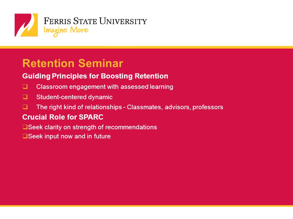 Retention Seminar Guiding Principles for Boosting Retention  Classroom engagement with assessed learning  Student-centered dynamic  The right kind of relationships - Classmates, advisors, professors Crucial Role for SPARC  Seek clarity on strength of recommendations  Seek input now and in future