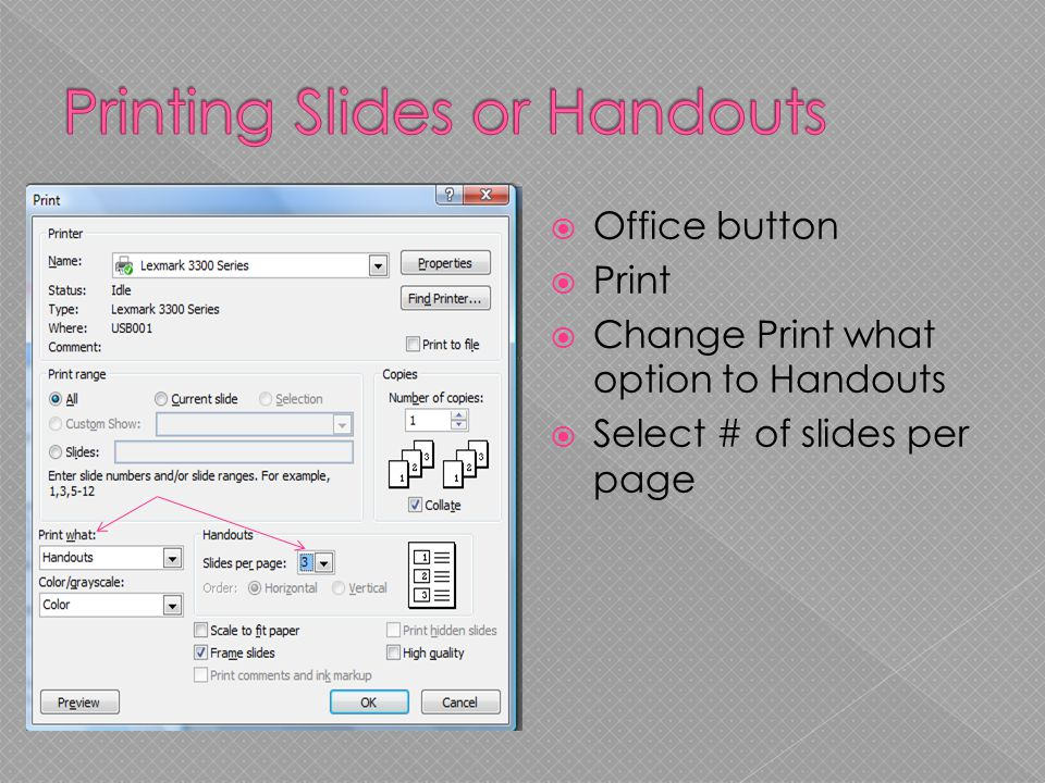  Office button  Print  Change Print what option to Handouts  Select # of slides per page