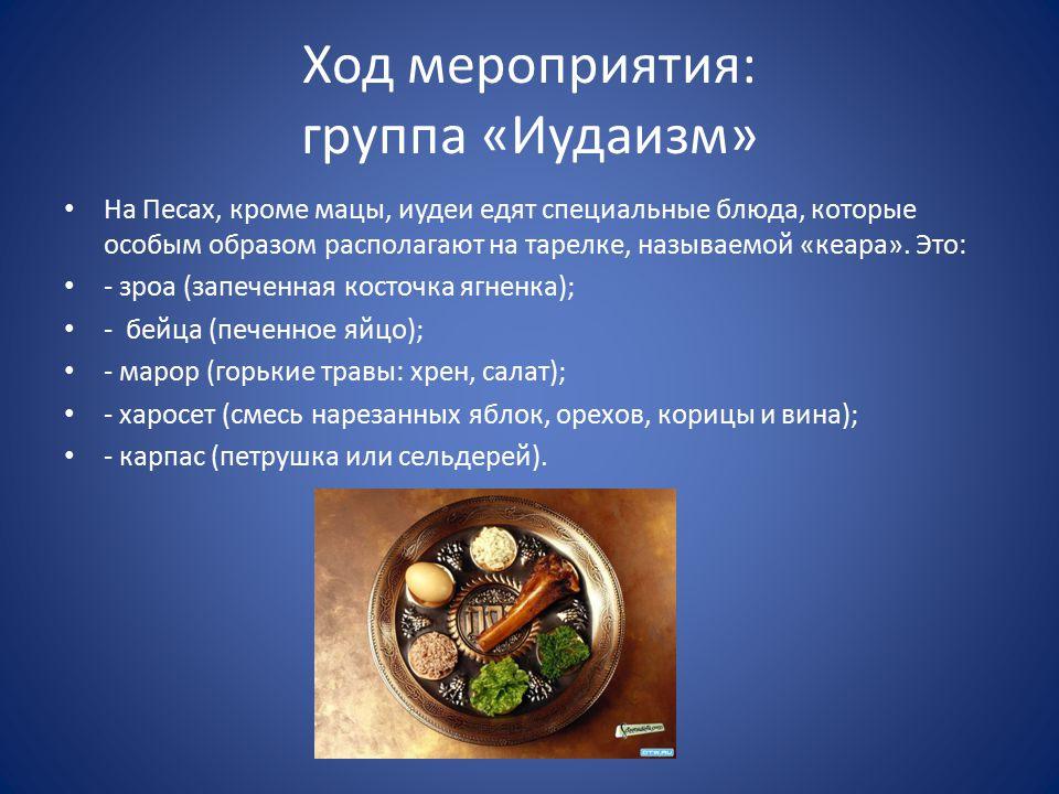 Ход мероприятия: группа «Иудаизм» На Песах, кроме мацы, иудеи едят специальные блюда, которые особым образом располагают на тарелке, называемой «кеара».