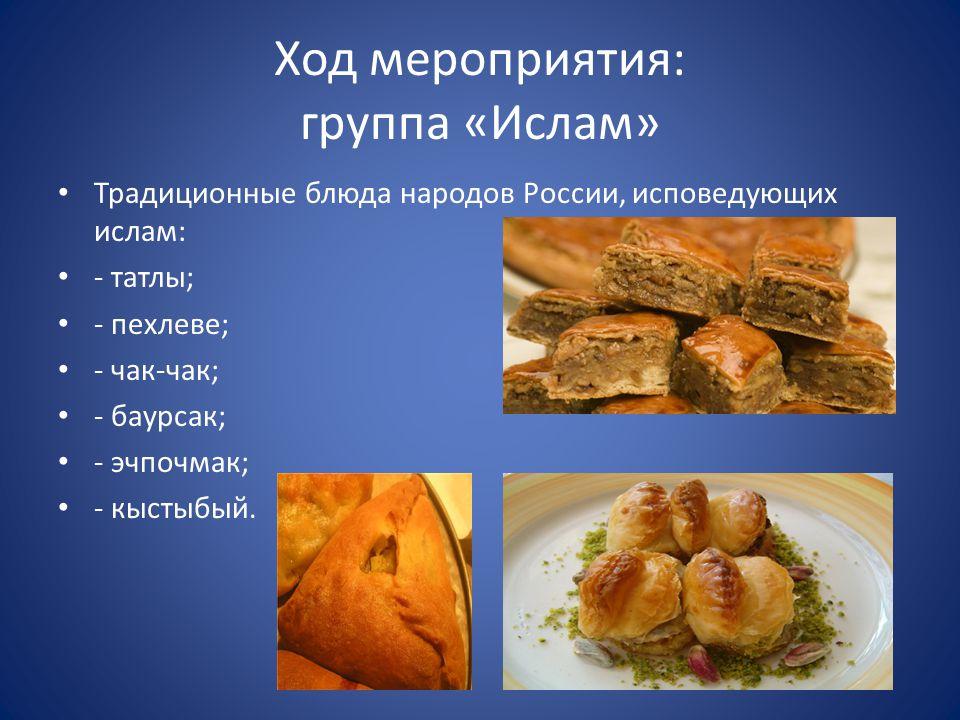 Ход мероприятия: группа «Ислам» Традиционные блюда народов России, исповедующих ислам: - татлы; - пехлеве; - чак-чак; - баурсак; - эчпочмак; - кыстыбый.