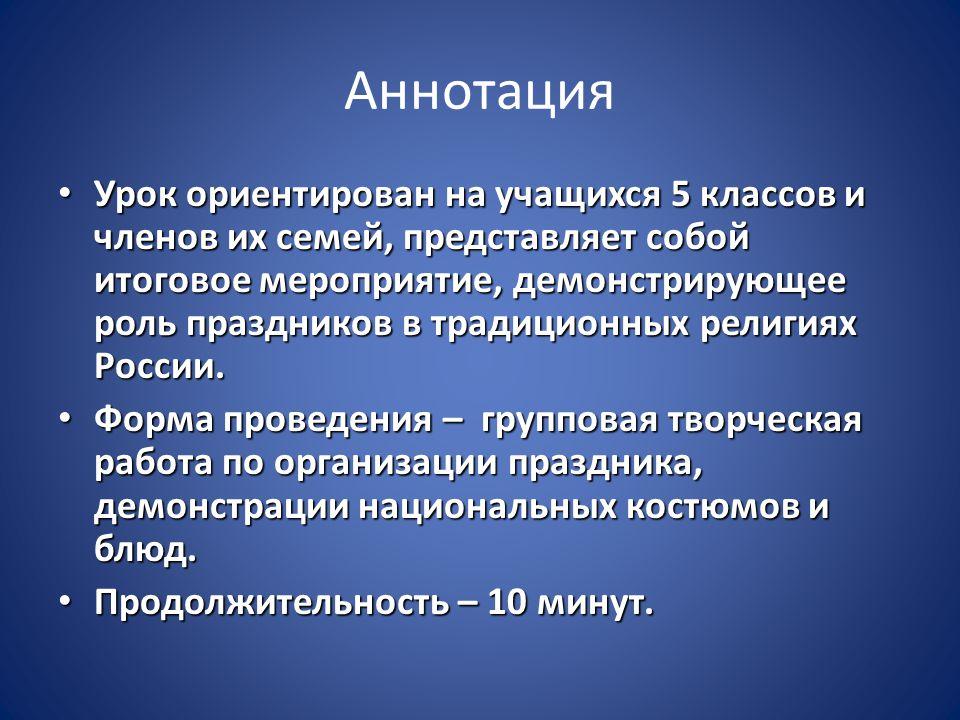 Аннотация Урок ориентирован на учащихся 5 классов и членов их семей, представляет собой итоговое мероприятие, демонстрирующее роль праздников в традиционных религиях России.