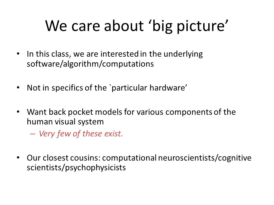 We care about 'big picture' In this class, we are interested in the underlying software/algorithm/computations Not in specifics of the `particular hardware' Want back pocket models for various components of the human visual system – Very few of these exist.