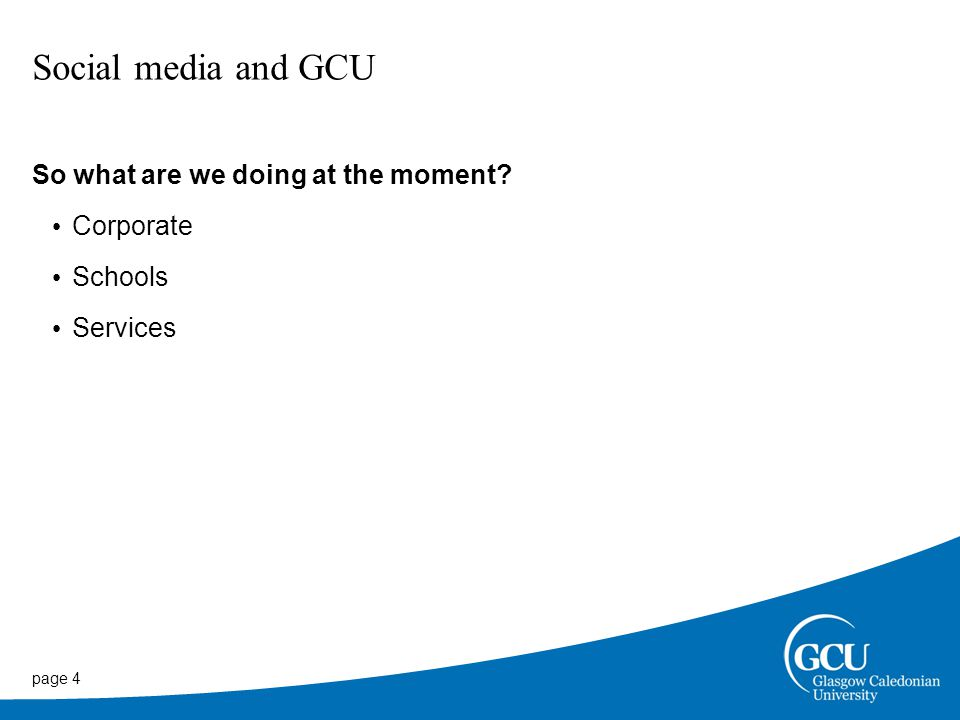 page 4 Social media and GCU So what are we doing at the moment Corporate Schools Services