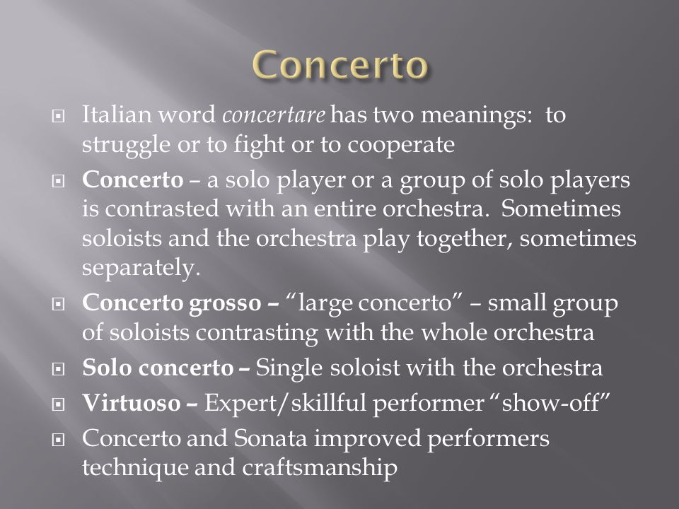  Italian word concertare has two meanings: to struggle or to fight or to cooperate  Concerto – a solo player or a group of solo players is contrasted with an entire orchestra.