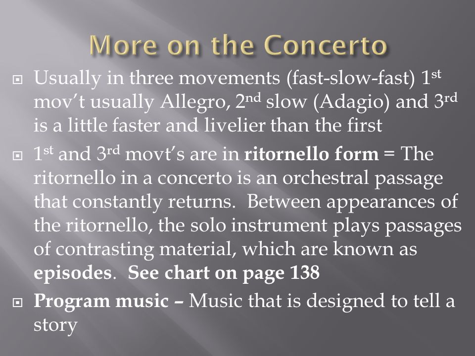  Usually in three movements (fast-slow-fast) 1 st mov't usually Allegro, 2 nd slow (Adagio) and 3 rd is a little faster and livelier than the first  1 st and 3 rd movt's are in ritornello form = The ritornello in a concerto is an orchestral passage that constantly returns.