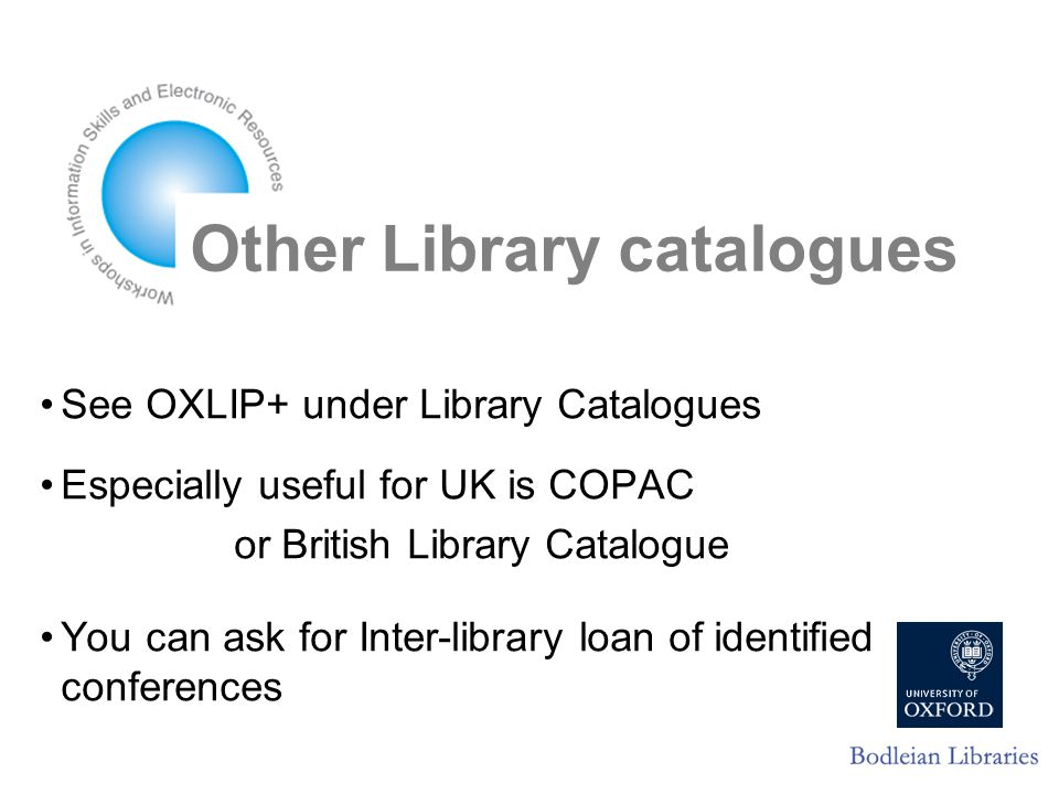 Other Library catalogues See OXLIP+ under Library Catalogues Especially useful for UK is COPAC or British Library Catalogue You can ask for Inter-library loan of identified conferences