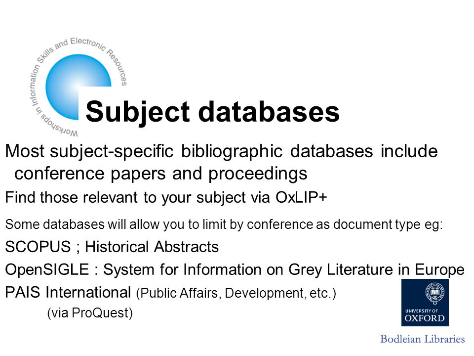 Subject databases Most subject-specific bibliographic databases include conference papers and proceedings Find those relevant to your subject via OxLIP+ Some databases will allow you to limit by conference as document type eg: SCOPUS ; Historical Abstracts OpenSIGLE : System for Information on Grey Literature in Europe PAIS International (Public Affairs, Development, etc.) (via ProQuest)