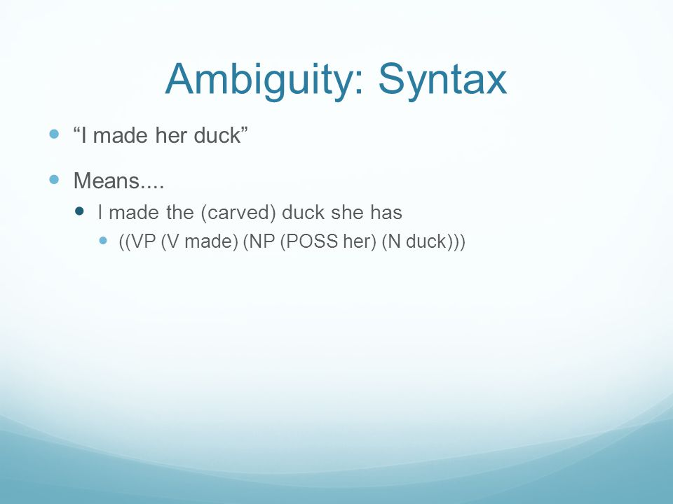 Ambiguity: Syntax I made her duck Means....