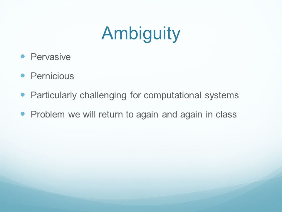 Ambiguity Pervasive Pernicious Particularly challenging for computational systems Problem we will return to again and again in class