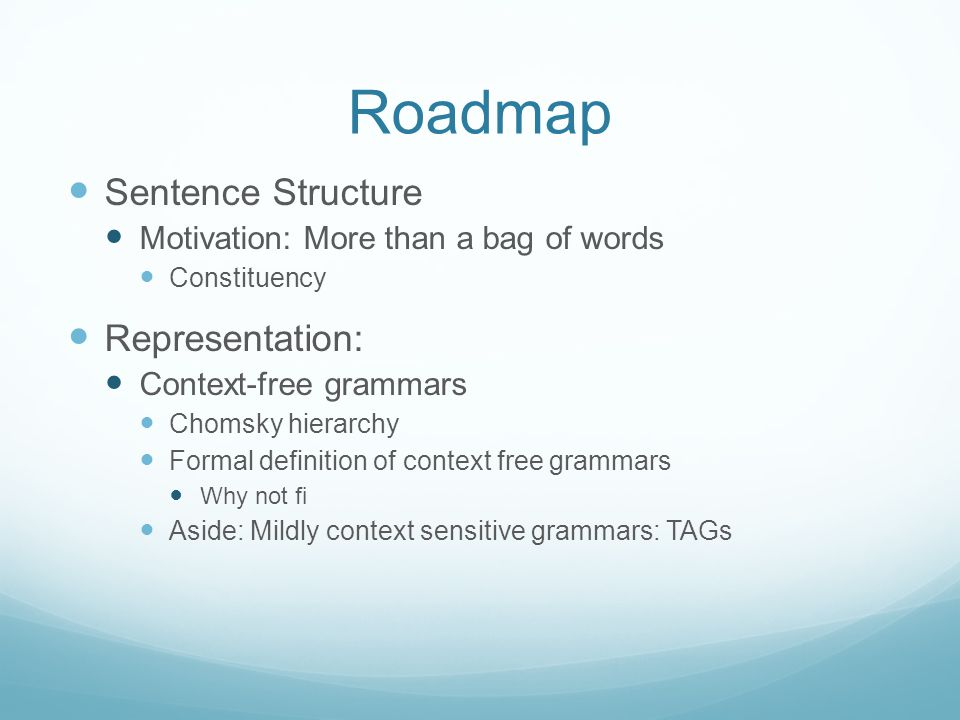 Roadmap Sentence Structure Motivation: More than a bag of words Constituency Representation: Context-free grammars Chomsky hierarchy Formal definition of context free grammars Why not fi Aside: Mildly context sensitive grammars: TAGs