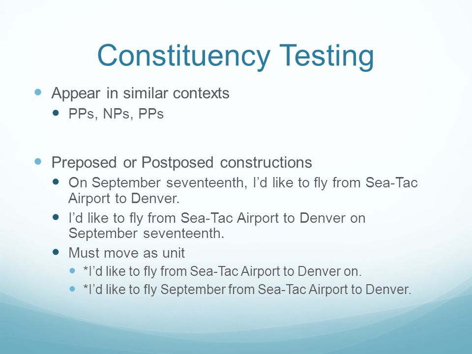 Constituency Testing Appear in similar contexts PPs, NPs, PPs Preposed or Postposed constructions On September seventeenth, I'd like to fly from Sea-Tac Airport to Denver.